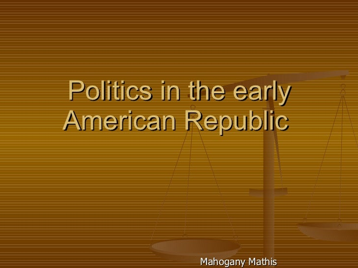 Politics in the early American Republic  Mahogany Mathis