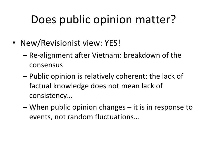 Does public opinion matter?<br />New/Revisionist view: YES!<br />Re-alignment after Vietnam: breakdown of the consensus<br...