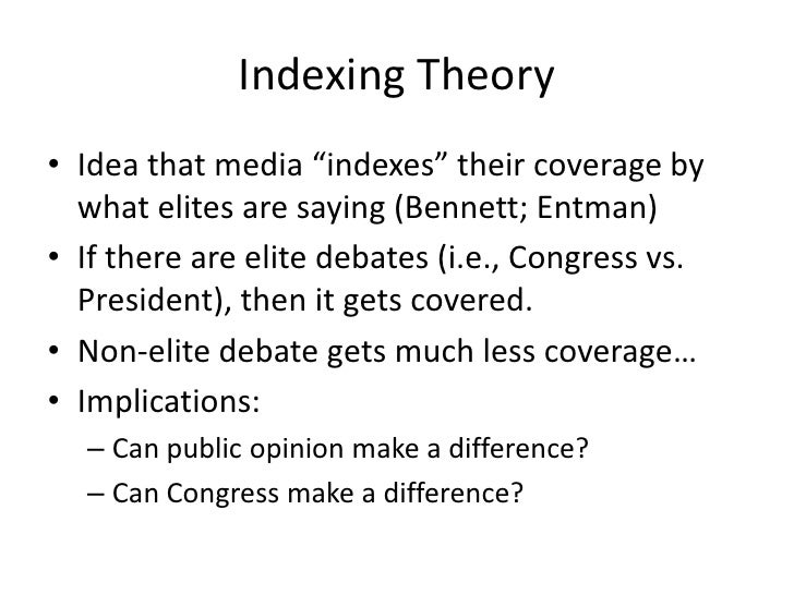 """Indexing Theory<br />Idea that media """"indexes"""" their coverage by what elites are saying (Bennett; Entman)<br />If there ar..."""