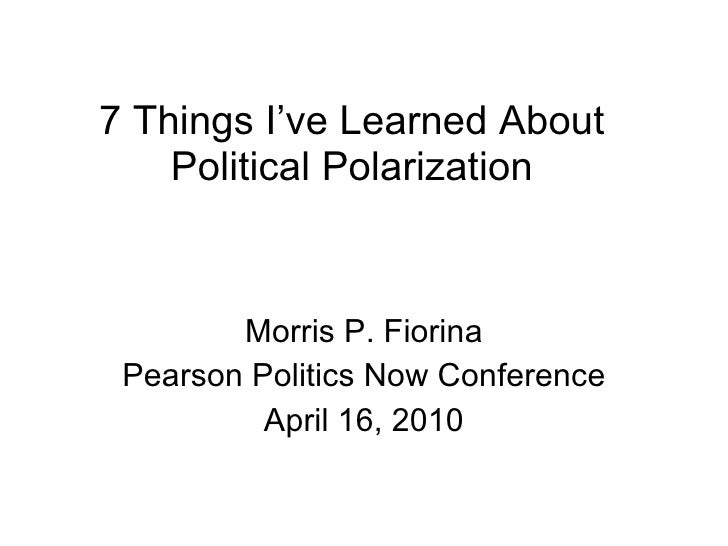 7 Things I've Learned About Political Polarization Morris P. Fiorina Pearson Politics Now Conference April 16, 2010