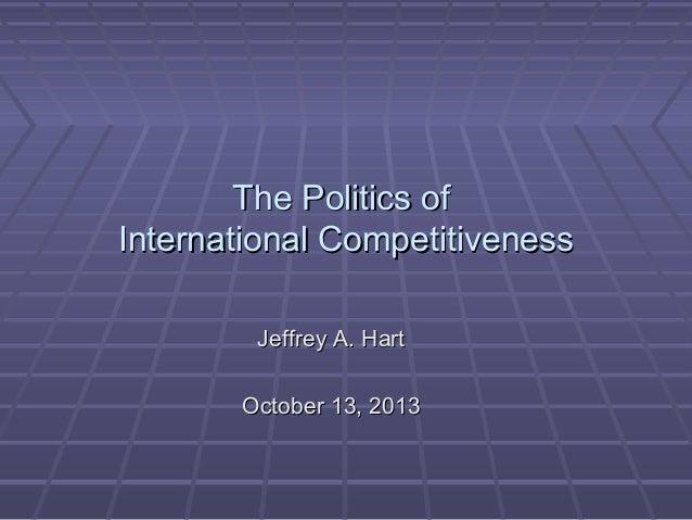 The Politics of International Competitiveness Jeffrey A. Hart October 13, 2013