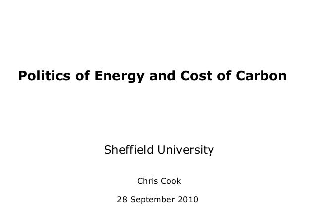 Politics of Energy and Cost of Carbon Sheffield University Chris Cook 28 September 2010