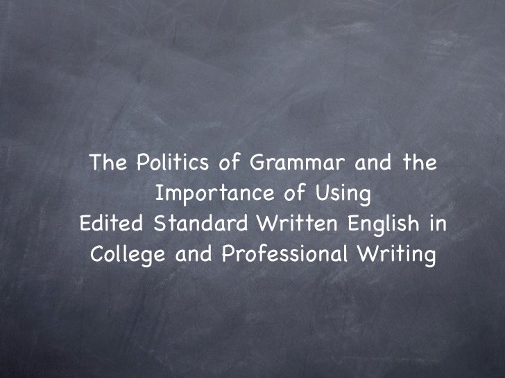 The Politics of Grammar and the       Importance of UsingEdited Standard Written English in College and Professional Writing