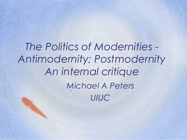 The Politics of Modernities - Antimodernity; Postmodernity An internal critique Michael A Peters UIUC
