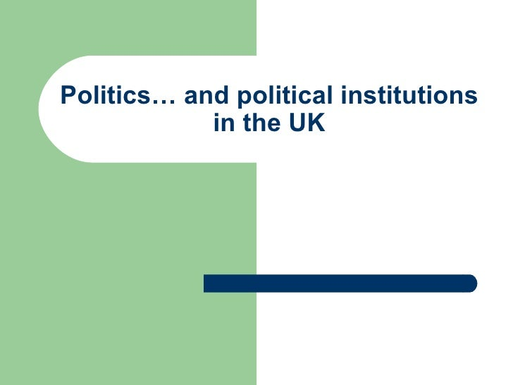 Politics… and political institutions in the UK