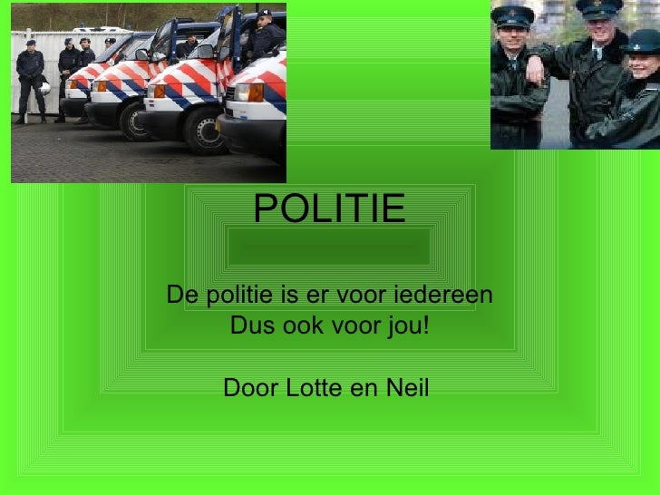 POLITIE De politie is er voor iedereen Dus ook voor jou! Door Lotte en Neil