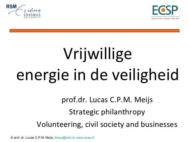 Vrijwillige energie in de veiligheid prof.dr. Lucas C.P.M. Meijs Strategic philanthropy Volunteering, civil society and bu...