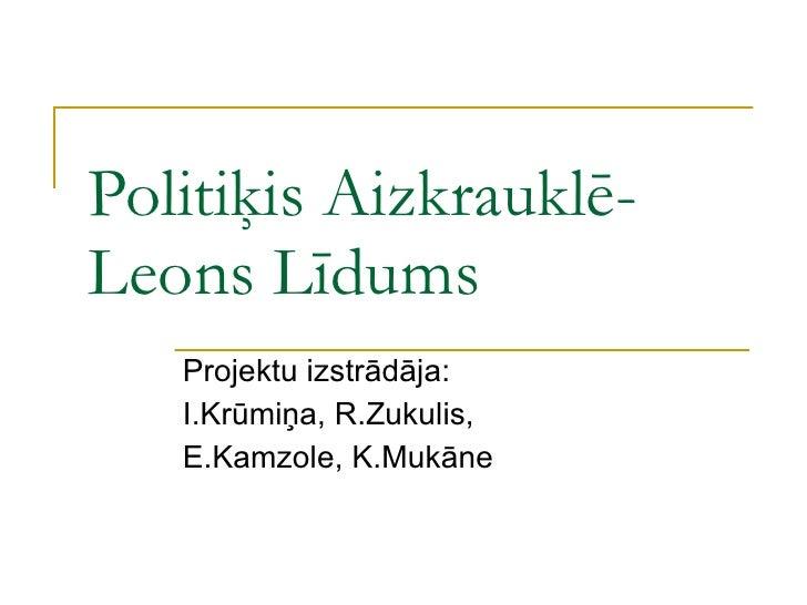 Politiķis Aizkrauklē-Leons Līdums Projektu izstrādāja: I.Krūmiņa, R.Zukulis, E.Kamzole, K.Mukāne