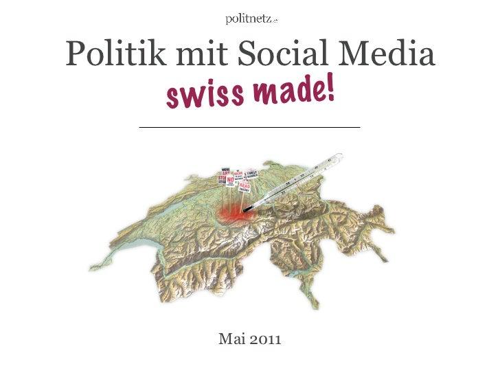 Politik mit Social Media       s w i s s m ade !         Mai 2011