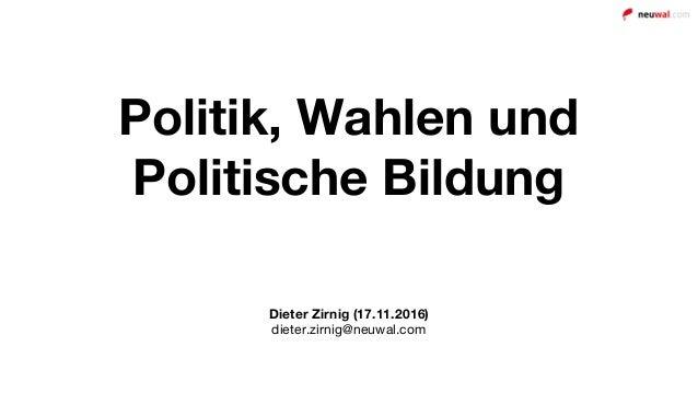 Politik, Wahlen und Politische Bildung Dieter Zirnig (17.11.2016) dieter.zirnig@neuwal.com