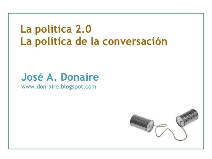 La política 2.0 La política de la conversación José A. Donaire www.don-aire.blogspot.com