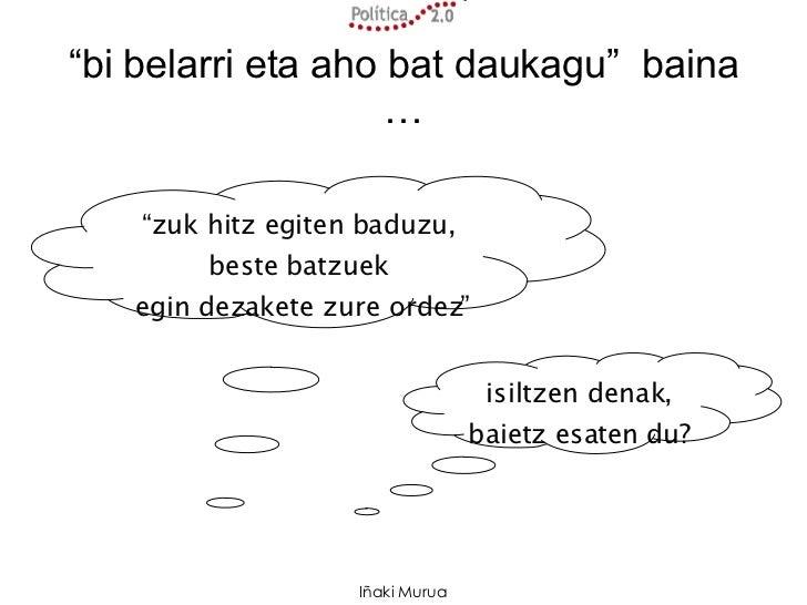 """"""" bi belarri eta aho bat daukagu""""  baina … """" zuk hitz egiten baduzu, beste batzuek egin dezakete zure ordez"""" isiltzen dena..."""