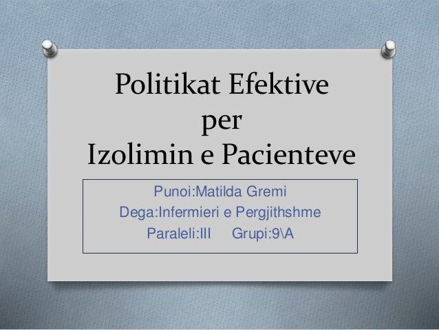 Politikat Efektive per Izolimin e Pacienteve Punoi:Matilda Gremi Dega:Infermieri e Pergjithshme Paraleli:III Grupi:9A