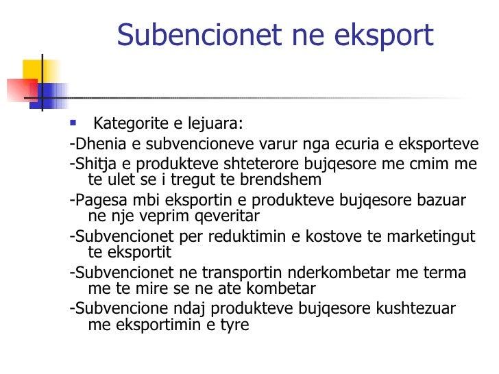 Subencionet ne eksport <ul><li>Kategorite e lejuara: </li></ul><ul><li>-Dhenia e subvencioneve varur nga ecuria e eksporte...
