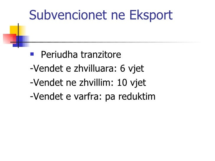 Subvencionet ne Eksport <ul><li>Periudha tranzitore </li></ul><ul><li>-Vendet e zhvilluara: 6 vjet </li></ul><ul><li>-Vend...