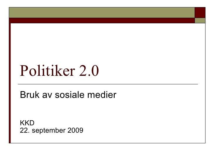 Politiker 2.0 Bruk av sosiale medier  KKD 22. september 2009