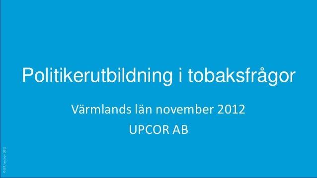 Politikerutbildning i tobaksfrågor                          Värmlands län november 2012                                  U...