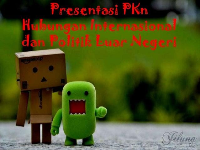 Presentasi PKn Hubungan Internasional dan Politik Luar Negeri