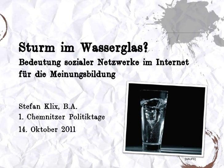 Sturm im Wasserglas?Bedeutung sozialer Netzwerke im Internet für die Meinungsbildung<br />Stefan Klix, B.A.1. Chemnitzer P...