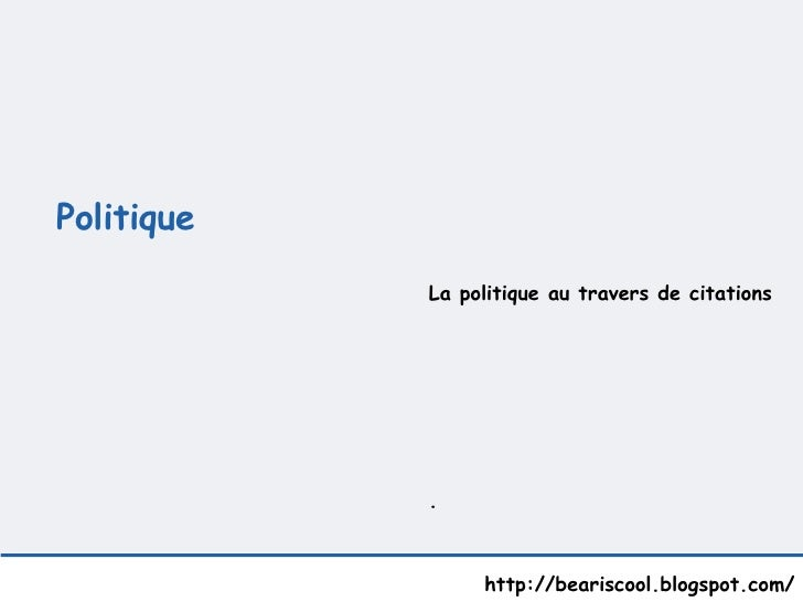 Politique    http://beariscool.blogspot.com/ La politique au travers de citations .