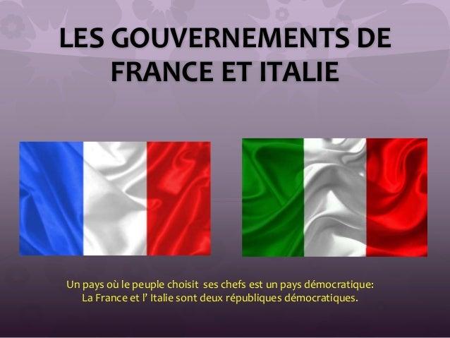 LES GOUVERNEMENTS DE FRANCE ET ITALIE Un pays où le peuple choisit ses chefs est un pays démocratique: La France et l' Ita...