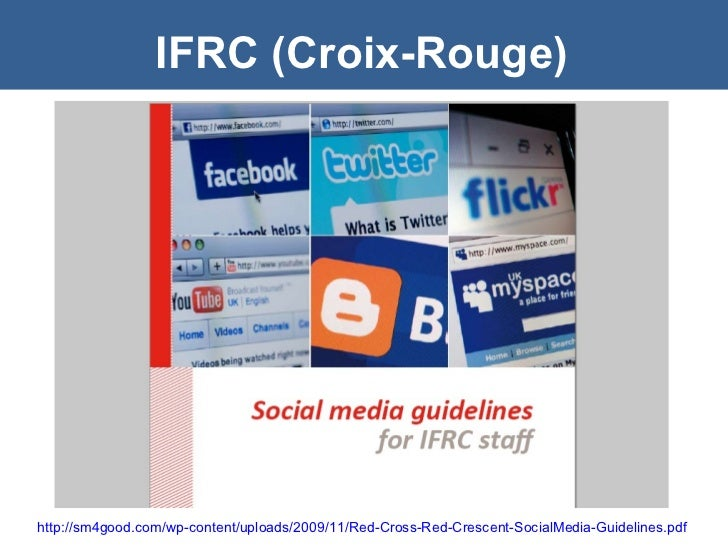 IFRC (Croix-Rouge) http://sm4good.com/wp-content/uploads/2009/11/Red-Cross-Red-Crescent-SocialMedia-Guidelines.pdf