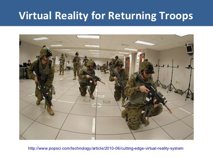 Virtual Reality for Returning Troops http://www.popsci.com/technology/article/2010-06/cutting-edge-virtual-reality-systems...
