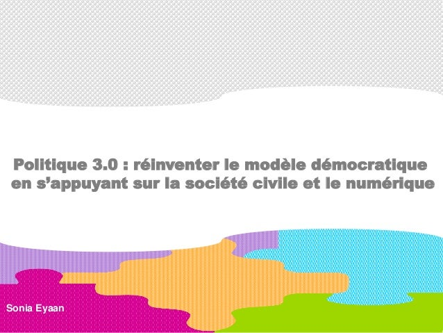 Sonia Eyaan Politique 3.0 : réinventer le modèle démocratique en s'appuyant sur la société civile et le numérique