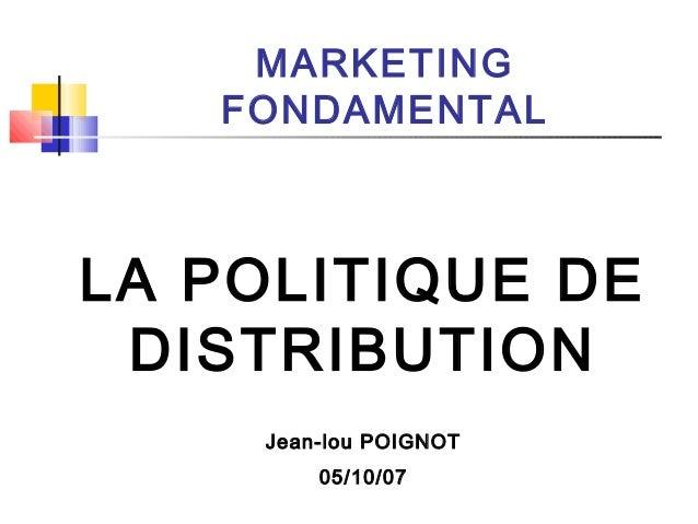 MARKETING FONDAMENTAL LA POLITIQUE DE DISTRIBUTION Jean-lou POIGNOT 05/10/07