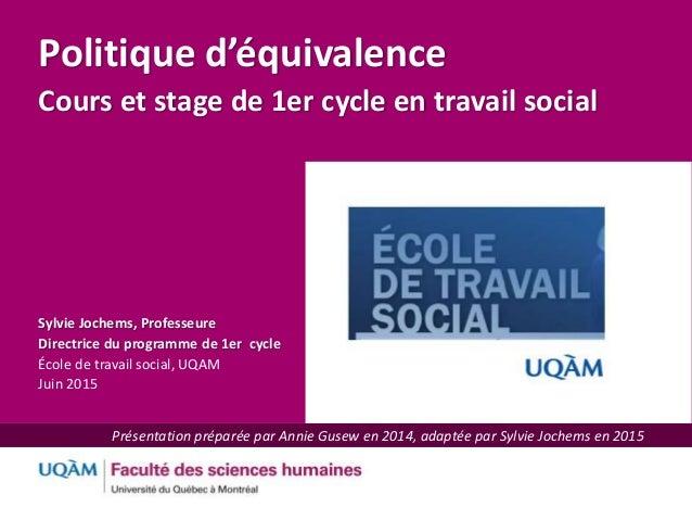 TITRE DE LA CONFÉRENCE 1 Politique d'équivalence Cours et stage de 1er cycle en travail social Sylvie Jochems, Professeure...