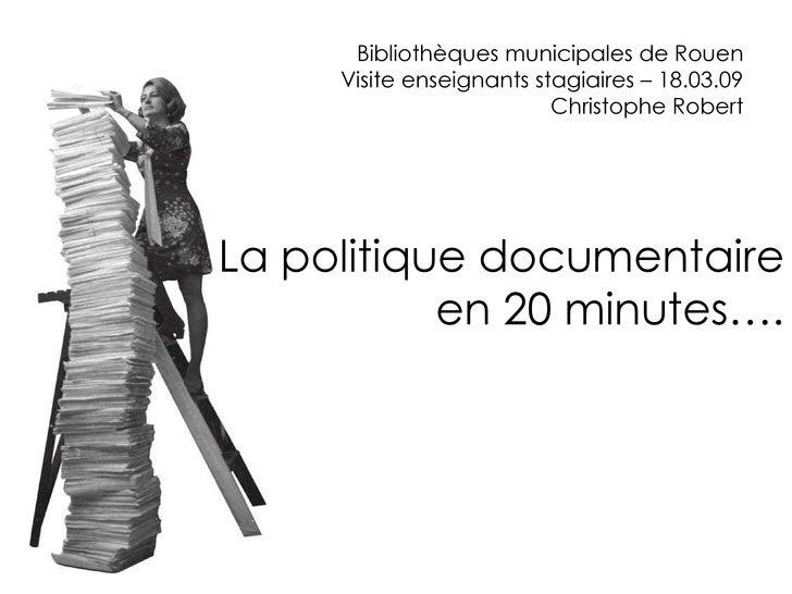 Bibliothèques municipales de Rouen Visite enseignants stagiaires – 18.03.09 Christophe Robert La politique documentaire en...