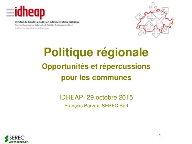 www.serec.ch 1 Politique régionale Opportunités et répercussions pour les communes IDHEAP, 29 octobre 2015 François Parvex...