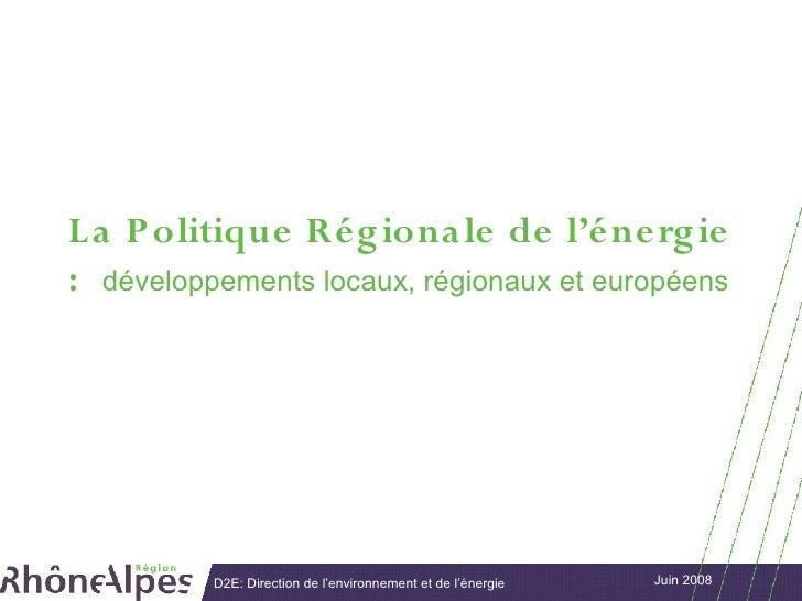 L a P olitique Rég iona le de l'énerg ie : développements locaux, régionaux et européens               D2E: Direction de l...