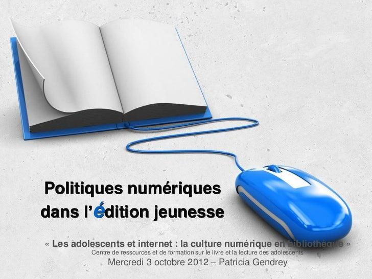 Politiques numériquesdans l'édition jeunesse« Les adolescents et internet : la culture numérique en bibliothèque »        ...
