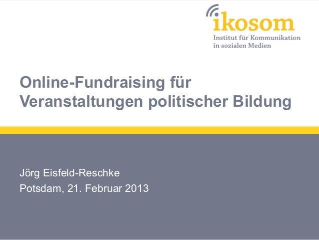Online-Fundraising fürVeranstaltungen politischer BildungJörg Eisfeld-ReschkePotsdam, 21. Februar 2013