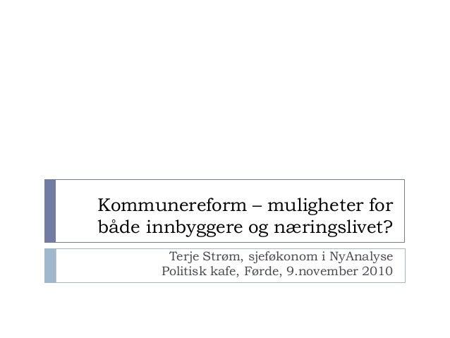 Kommunereform – muligheter forbåde innbyggere og næringslivet?Terje Strøm, sjeføkonom i NyAnalysePolitisk kafe, Førde, 9.n...