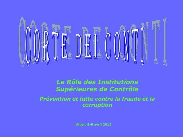 Le Rôle des Institutions Supérieures de Contrôle Prévention et lutte contre la fraude et la corruption Alger, 8-9 avril 20...