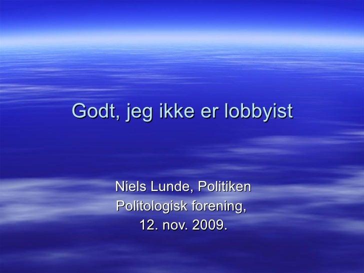 Godt, jeg ikke er lobbyist Niels Lunde, Politiken Politologisk forening,  12. nov. 2009.