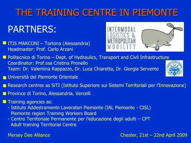 Mersey Dee Alliance  Chester, 21st – 22nd April 2009 THE TRAINING CENTRE IN PIEMONTE PARTNERS: ITIS MARCONI – Tortona (Ale...