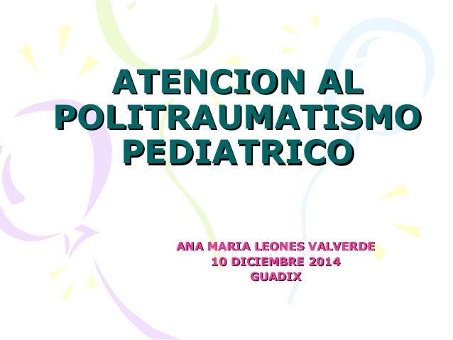 ATENCION ALATENCION AL POLITRAUMATISMOPOLITRAUMATISMO PEDIATRICOPEDIATRICO ANA MARIA LEONES VALVERDEANA MARIA LEONES VALVE...