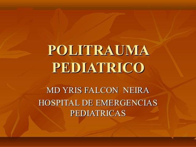 POLITRAUMAPOLITRAUMA PEDIATRICOPEDIATRICO MD YRIS FALCON NEIRAMD YRIS FALCON NEIRA HOSPITAL DE EMERGENCIASHOSPITAL DE EMER...