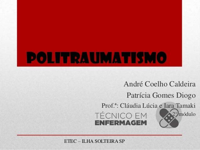 POLITRAUMATISMO André Coelho Caldeira Patrícia Gomes Diogo Prof.ª: Cláudia Lúcia e Iara Tamaki 2° módulo  ETEC – ILHA SOLT...