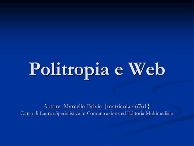 Politropia e Web Autore: Marcello Brivio {matricola 46761} Corso di Laurea Specialistica in Comunicazione ed Editoria Mult...