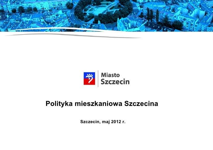 Polityka mieszkaniowa Szczecina         Szczecin, maj 2012 r.