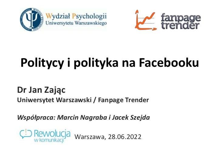 Politycy i polityka na Facebooku<br />Dr Jan Zając<br />Uniwersytet Warszawski / FanpageTrender<br />Współpraca: Marcin Na...