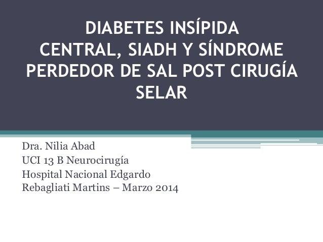 DIABETES INSÍPIDA CENTRAL, SIADH Y SÍNDROME PERDEDOR DE SAL POST CIRUGÍA SELAR Dra. Nilia Abad UCI 13 B Neurocirugía Hospi...