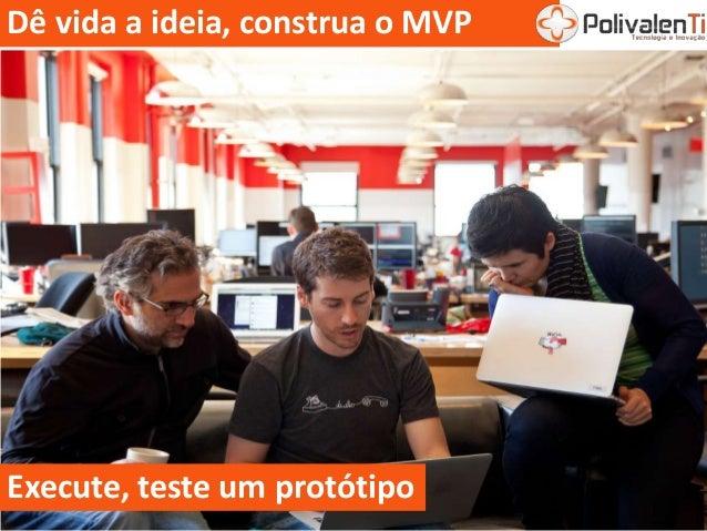 Dê vida a ideia, construa o MVP Execute, teste um protótipo