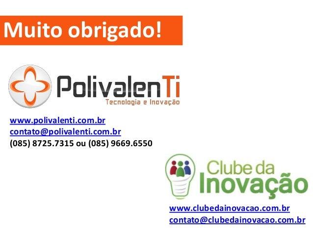 www.polivalenti.com.br contato@polivalenti.com.br (085) 8725.7315 ou (085) 9669.6550 www.clubedainovacao.com.br contato@cl...