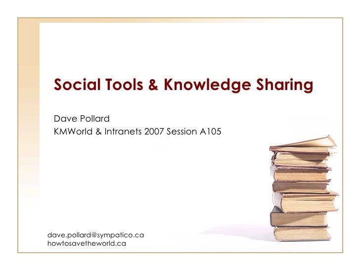 Social Tools & Knowledge Sharing Dave Pollard KMWorld & Intranets 2007 Session A105 [email_address] howtosavetheworld.ca
