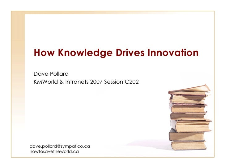 How Knowledge Drives Innovation Dave Pollard KMWorld & Intranets 2007 Session C202 [email_address] howtosavetheworld.ca